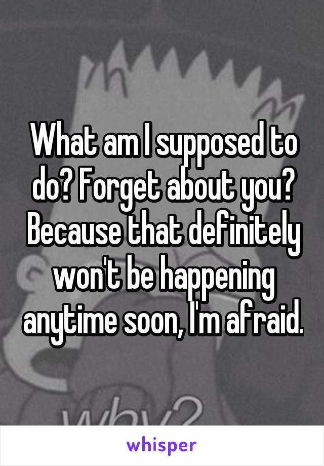 What am I supposed to do? Forget about you? Because that definitely won't be happening anytime soon, I'm afraid.