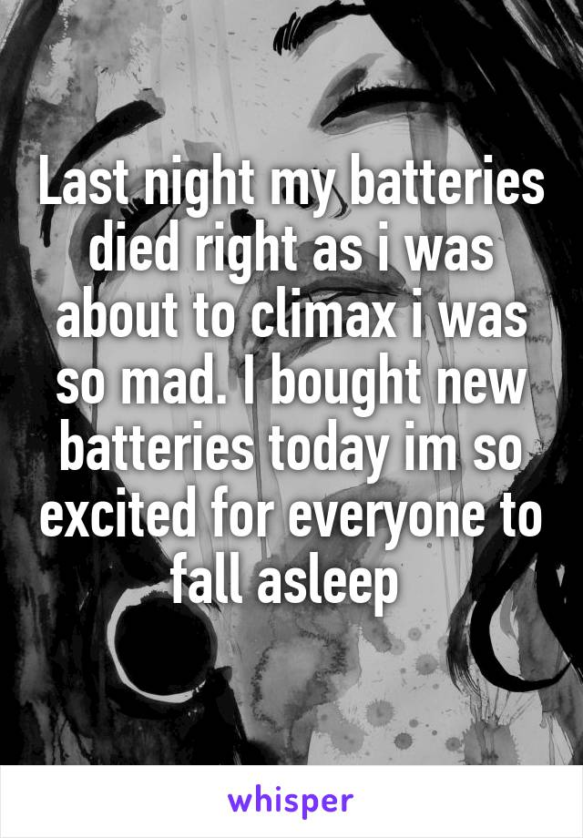 Last night my batteries died right as i was about to climax i was so mad. I bought new batteries today im so excited for everyone to fall asleep