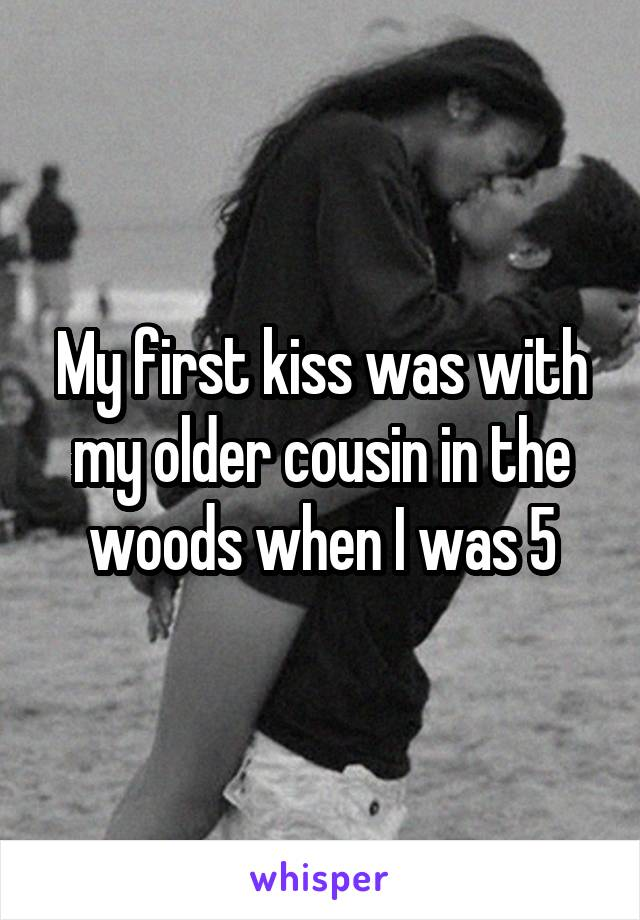 My first kiss was with my older cousin in the woods when I was 5