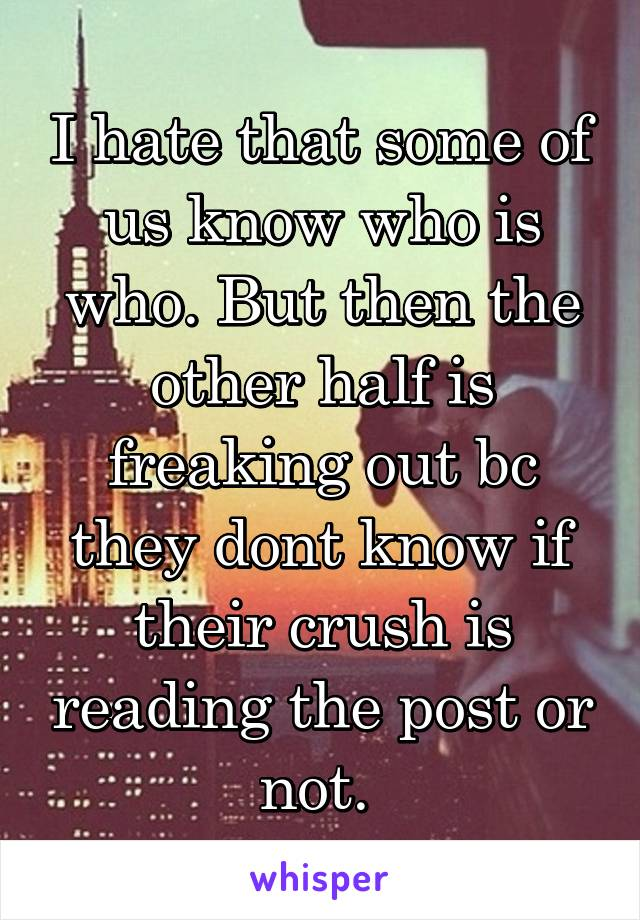 I hate that some of us know who is who. But then the other half is freaking out bc they dont know if their crush is reading the post or not.