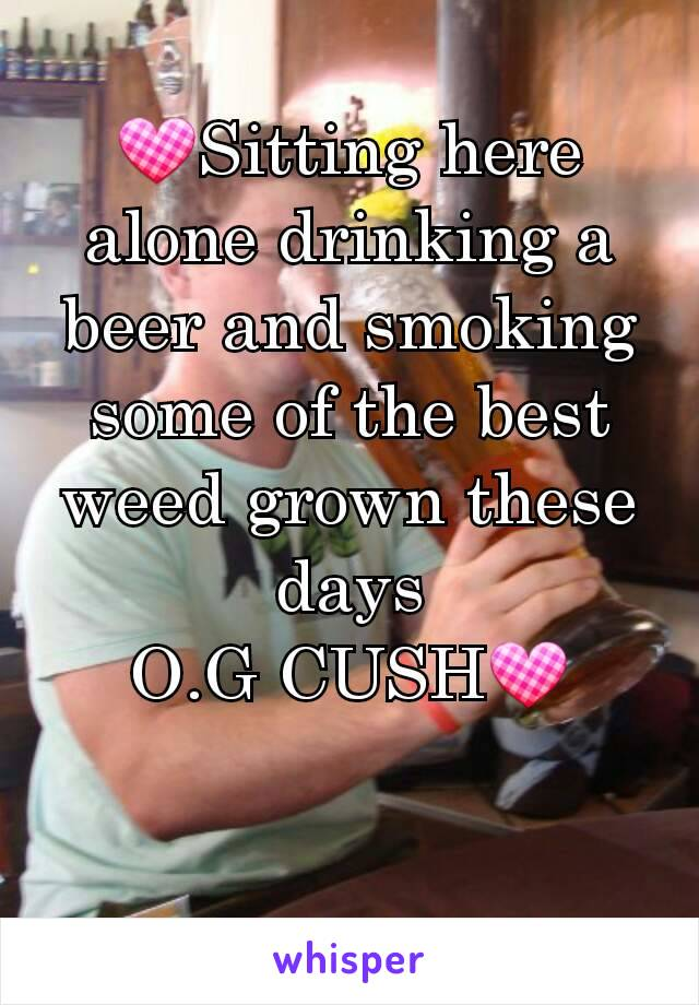 💟Sitting here alone drinking a beer and smoking some of the best weed grown these days O.G CUSH💟