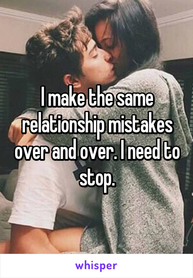 I make the same relationship mistakes over and over. I need to stop.