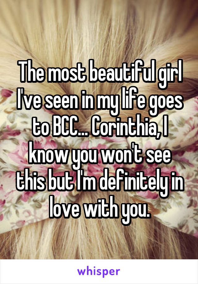 The most beautiful girl I've seen in my life goes to BCC... Corinthia, I know you won't see this but I'm definitely in love with you.