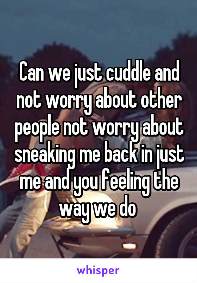 Can we just cuddle and not worry about other people not worry about sneaking me back in just me and you feeling the way we do