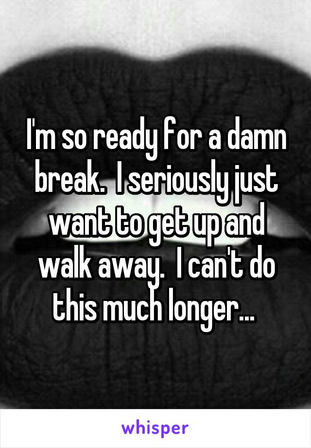 I'm so ready for a damn break.  I seriously just want to get up and walk away.  I can't do this much longer...
