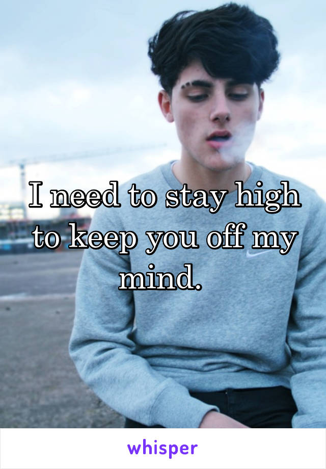 I need to stay high to keep you off my mind.