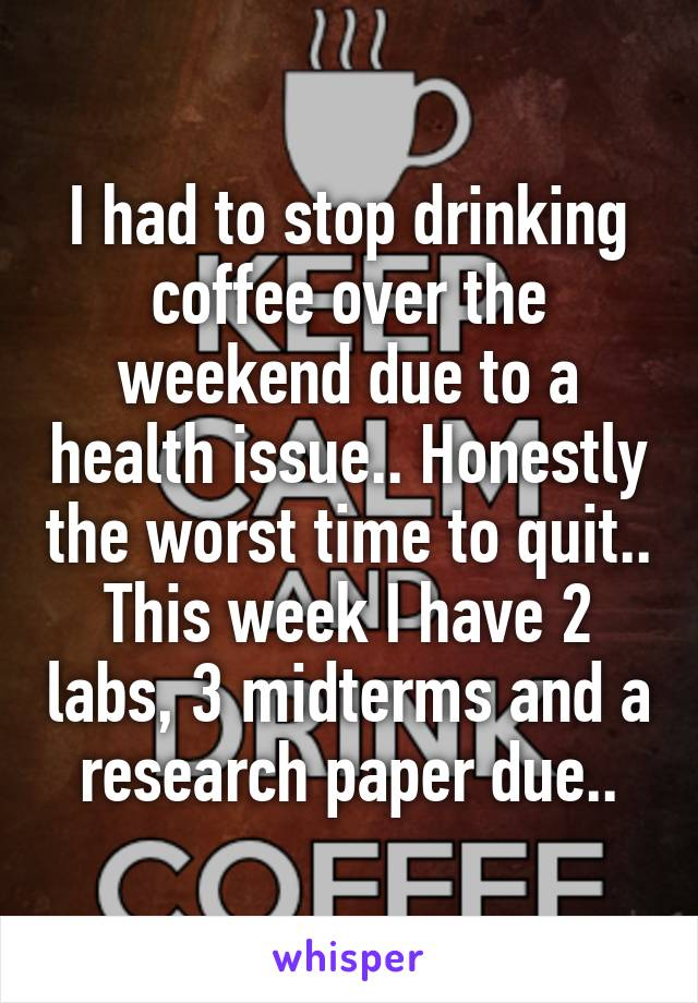 I had to stop drinking coffee over the weekend due to a health issue.. Honestly the worst time to quit.. This week I have 2 labs, 3 midterms and a research paper due..