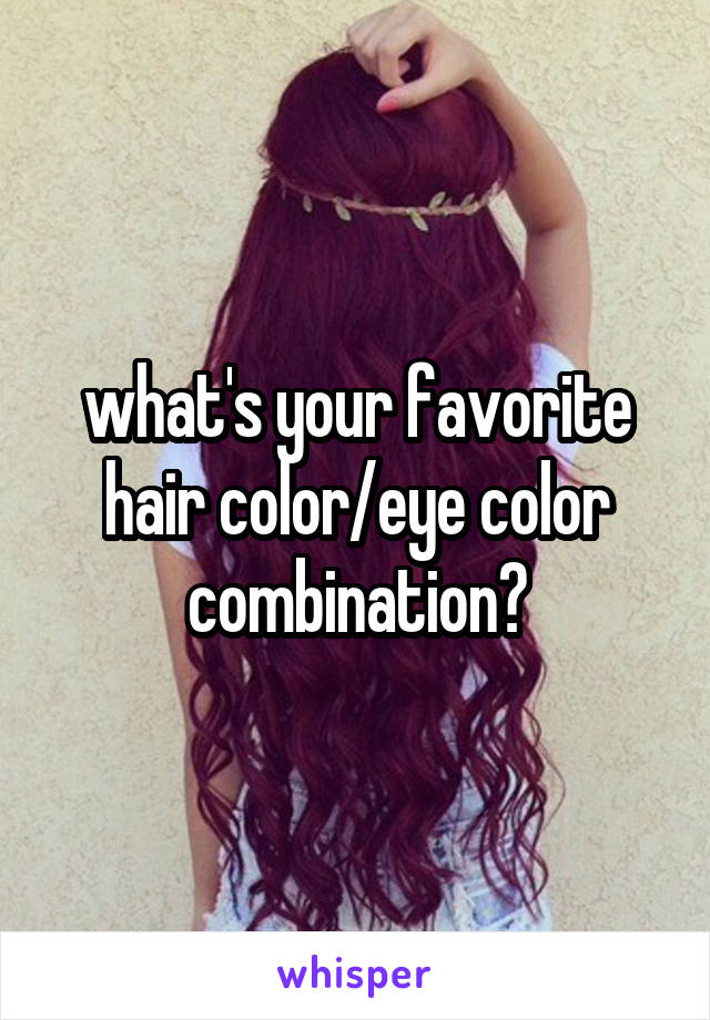 what's your favorite hair color/eye color combination?