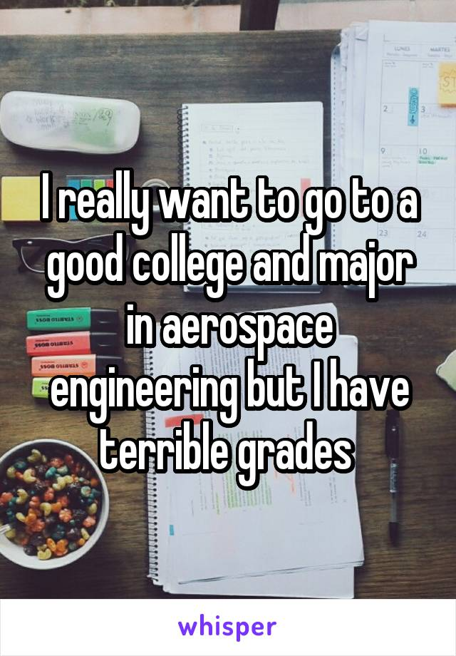 I really want to go to a good college and major in aerospace engineering but I have terrible grades