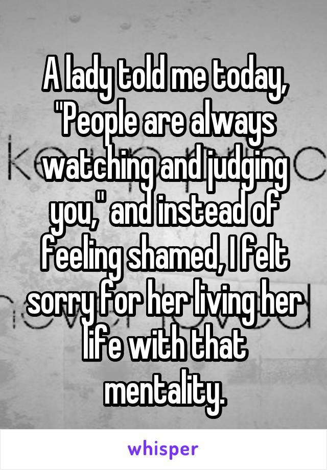 """A lady told me today, """"People are always watching and judging you,"""" and instead of feeling shamed, I felt sorry for her living her life with that mentality."""