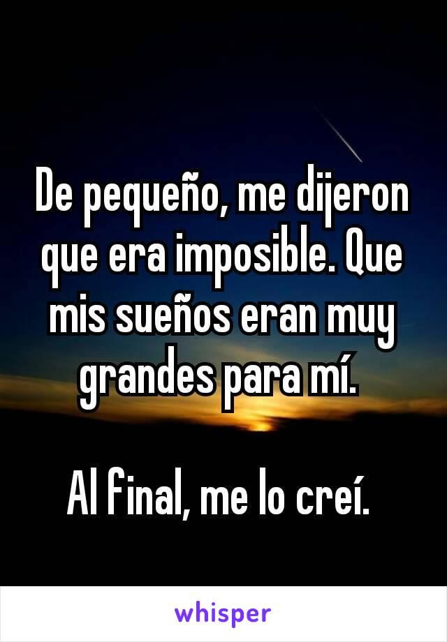 De pequeño, me dijeron que era imposible. Que mis sueños eran muy grandes para mí.   Al final, me lo creí.
