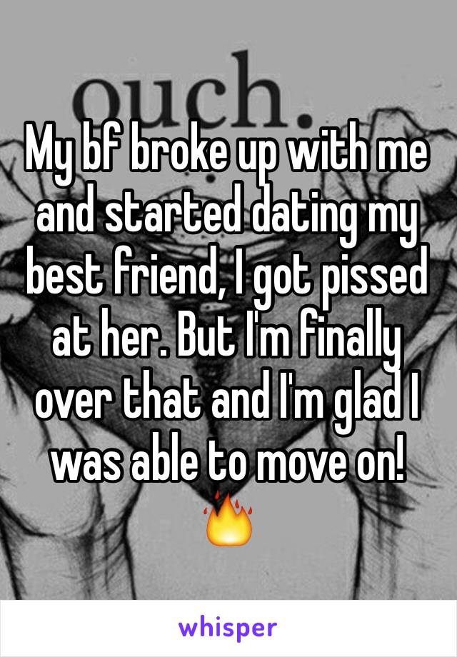 My bf broke up with me and started dating my best friend, I got pissed at her. But I'm finally over that and I'm glad I was able to move on! 🔥