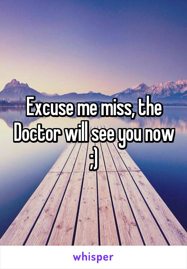 Excuse me miss, the Doctor will see you now ;)