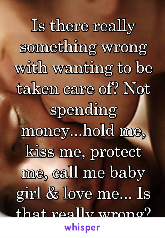 Is there really something wrong with wanting to be taken care of? Not spending money...hold me, kiss me, protect me, call me baby girl & love me... Is that really wrong?