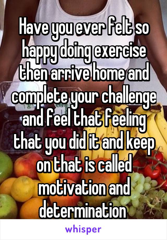 Have you ever felt so happy doing exercise then arrive home and complete your challenge and feel that feeling that you did it and keep on that is called motivation and determination