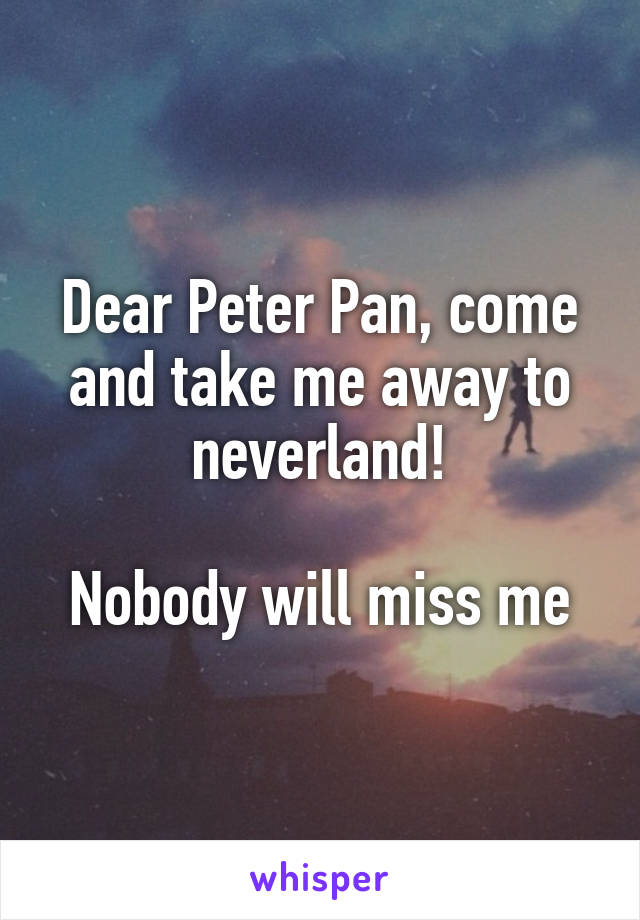 Dear Peter Pan, come and take me away to neverland!  Nobody will miss me