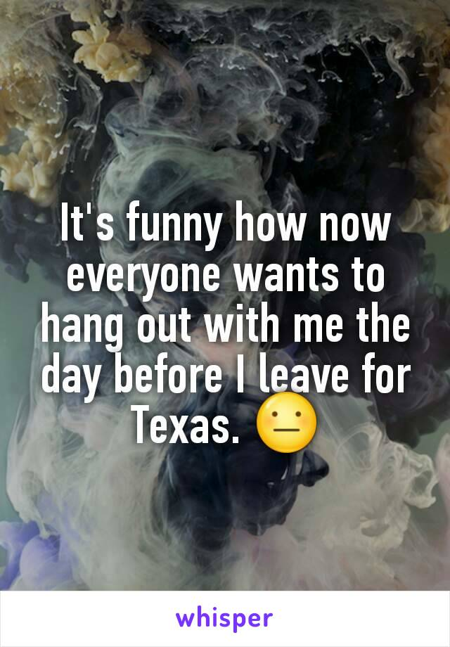 It's funny how now everyone wants to hang out with me the day before I leave for Texas. 😐