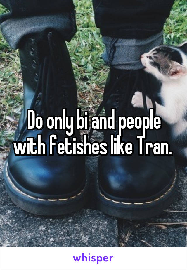 Do only bi and people with fetishes like Tran.