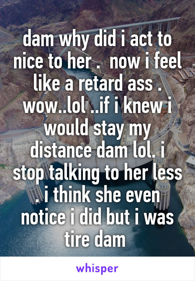 dam why did i act to nice to her .  now i feel like a retard ass . wow..lol ..if i knew i would stay my distance dam lol. i stop talking to her less . i think she even notice i did but i was tire dam
