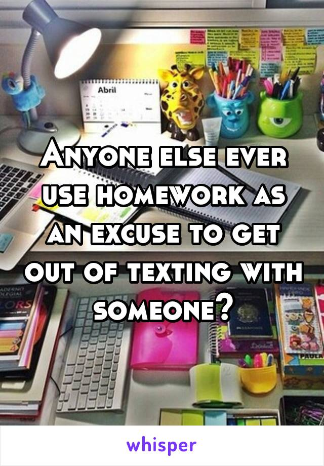 Anyone else ever use homework as an excuse to get out of texting with someone?