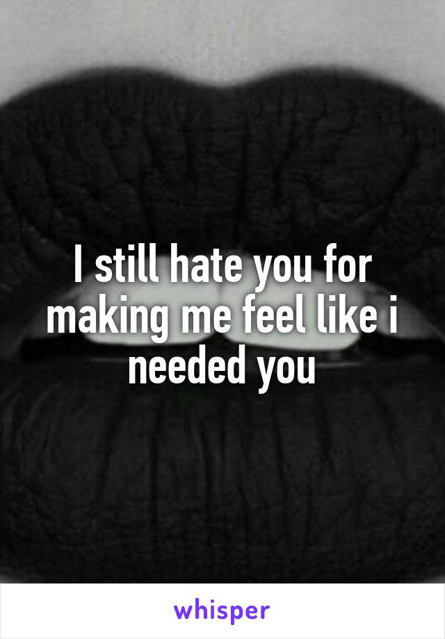 I still hate you for making me feel like i needed you