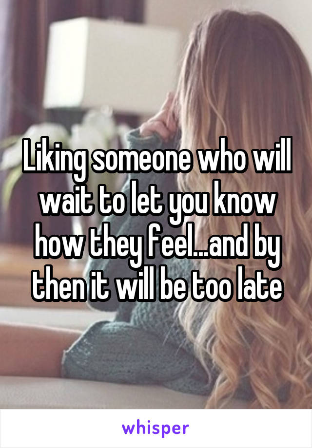 Liking someone who will wait to let you know how they feel...and by then it will be too late