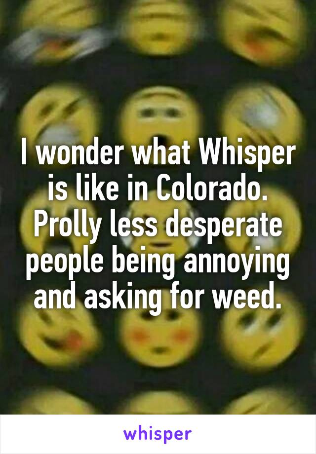 I wonder what Whisper is like in Colorado. Prolly less desperate people being annoying and asking for weed.
