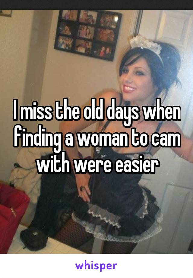 I miss the old days when finding a woman to cam with were easier
