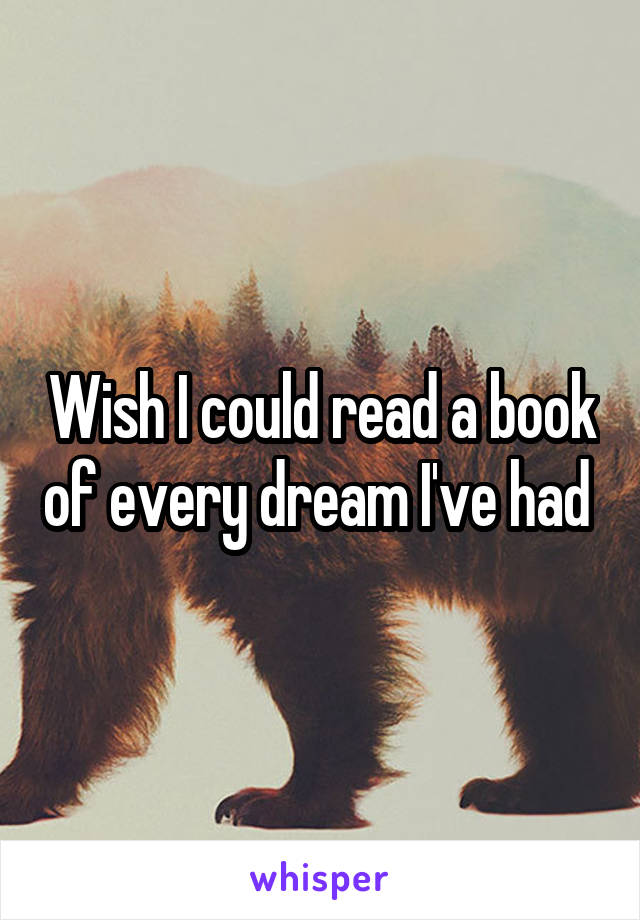 Wish I could read a book of every dream I've had