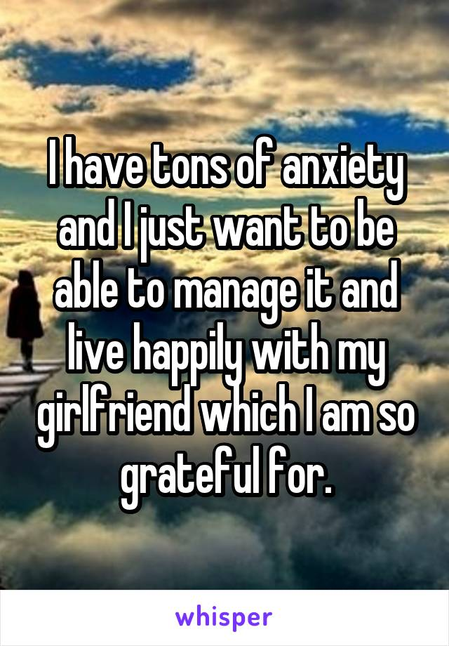I have tons of anxiety and I just want to be able to manage it and live happily with my girlfriend which I am so grateful for.