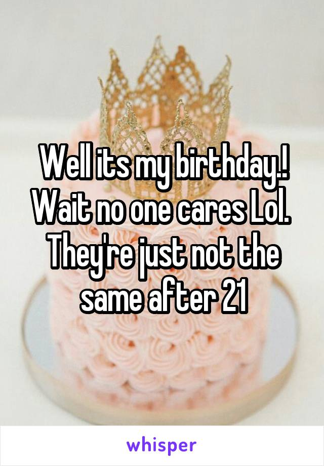 Well its my birthday.! Wait no one cares Lol.  They're just not the same after 21