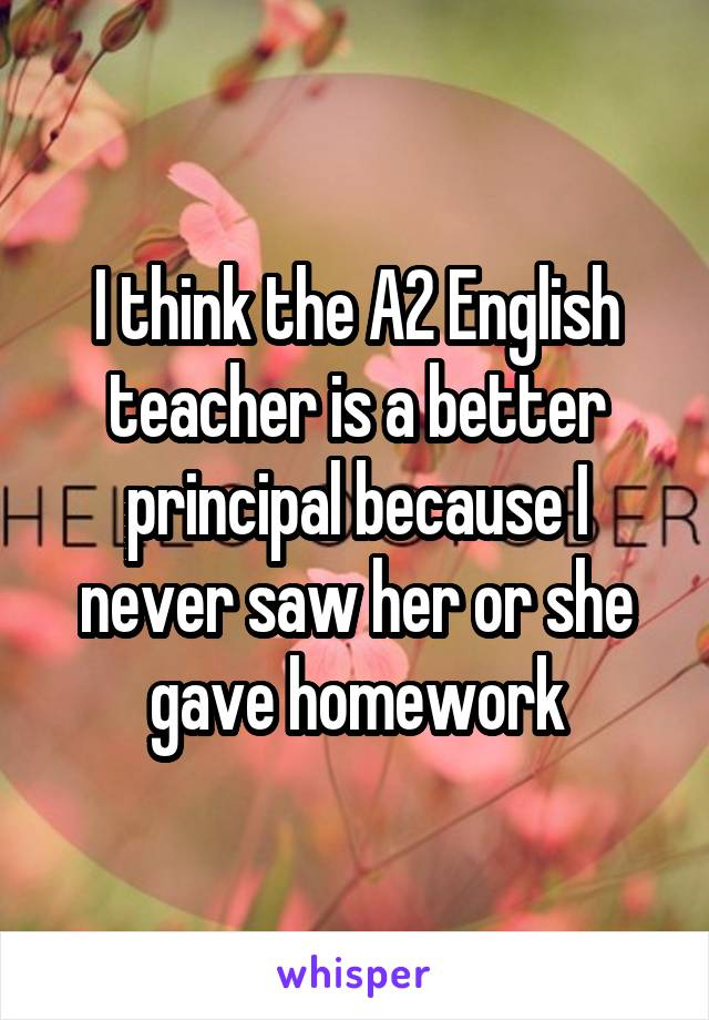 I think the A2 English teacher is a better principal because I never saw her or she gave homework