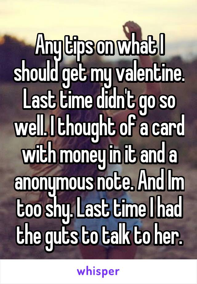 Any tips on what I should get my valentine. Last time didn't go so well. I thought of a card with money in it and a anonymous note. And Im too shy. Last time I had the guts to talk to her.