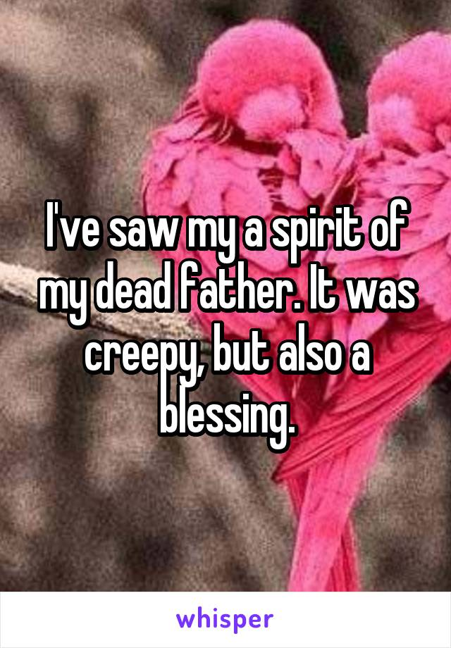 I've saw my a spirit of my dead father. It was creepy, but also a blessing.