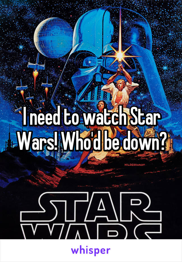 I need to watch Star Wars! Who'd be down?