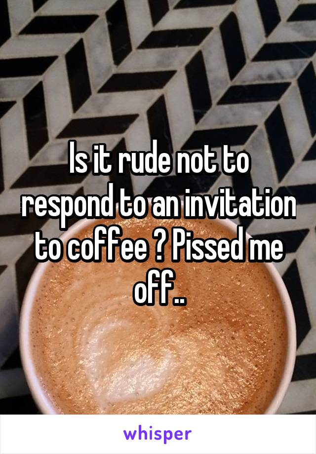Is it rude not to respond to an invitation to coffee ? Pissed me off..