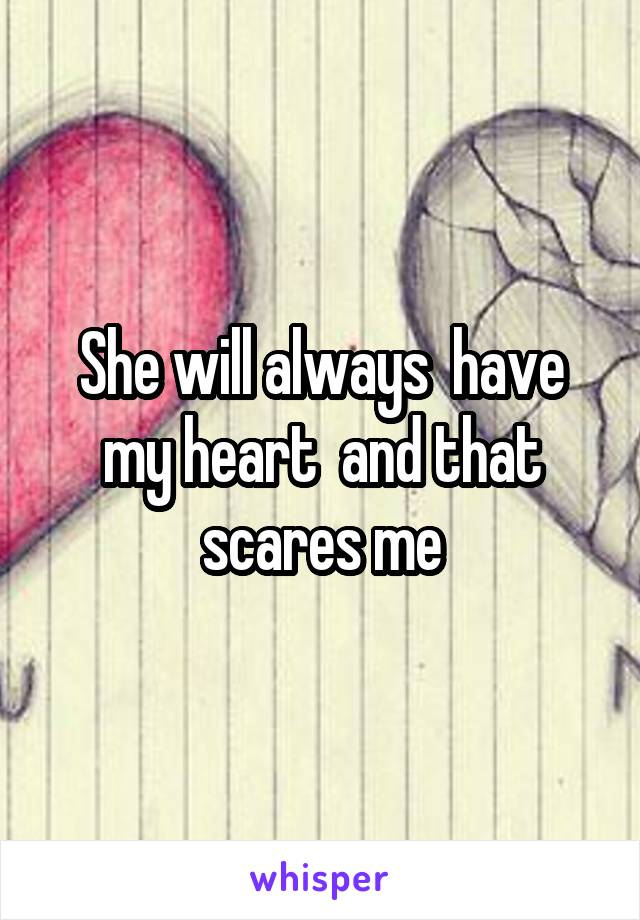 She will always  have my heart  and that scares me