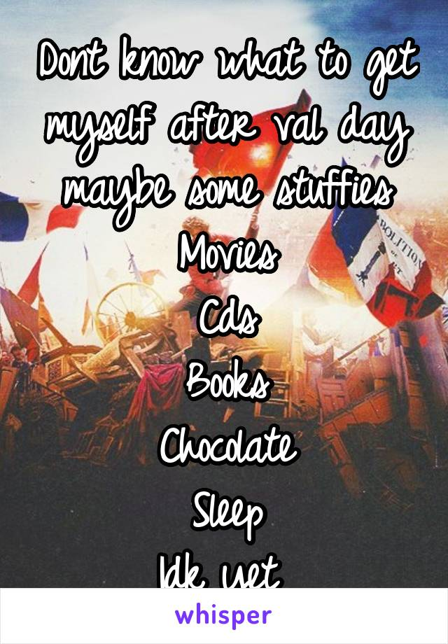 Dont know what to get myself after val day maybe some stuffies Movies Cds Books Chocolate Sleep Idk yet