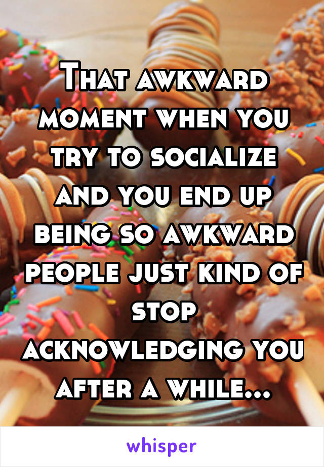 That awkward moment when you try to socialize and you end up being so awkward people just kind of stop acknowledging you after a while...