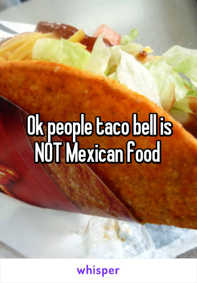 Ok people taco bell is NOT Mexican food