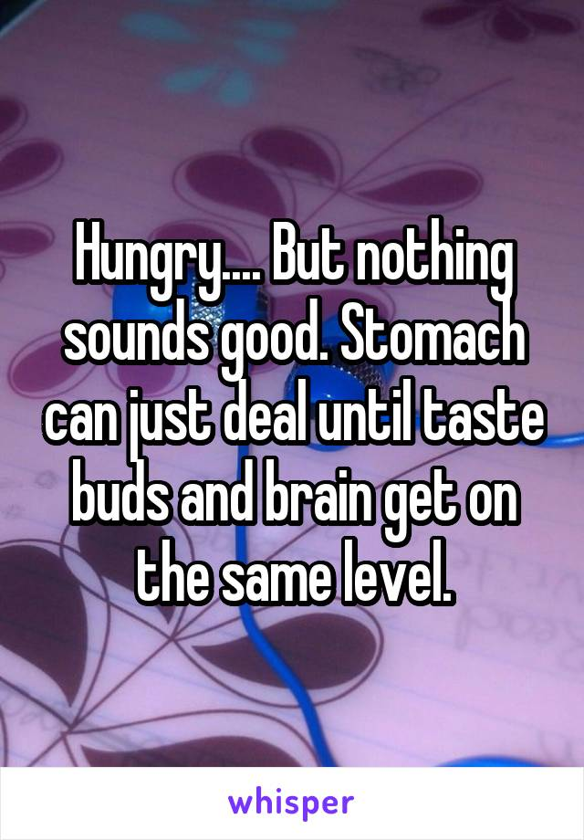 Hungry.... But nothing sounds good. Stomach can just deal until taste buds and brain get on the same level.