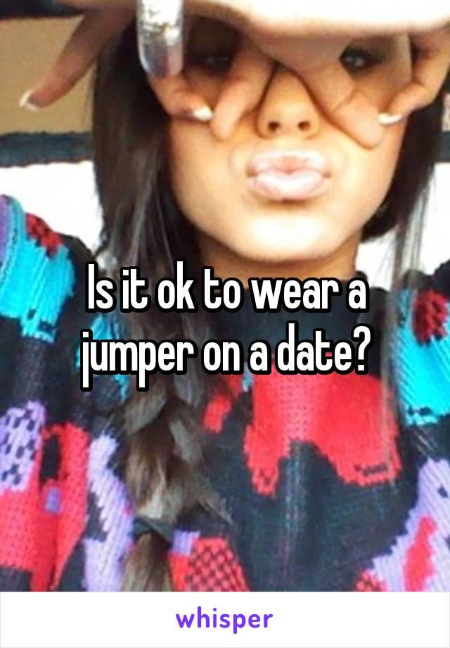 Is it ok to wear a jumper on a date?