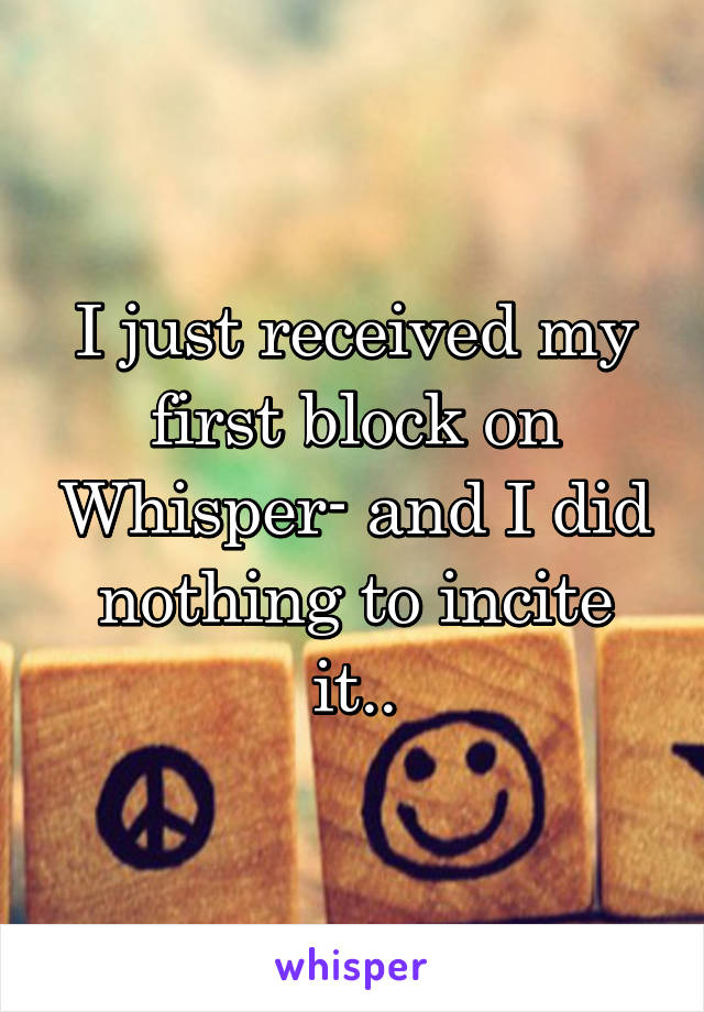 I just received my first block on Whisper- and I did nothing to incite it..