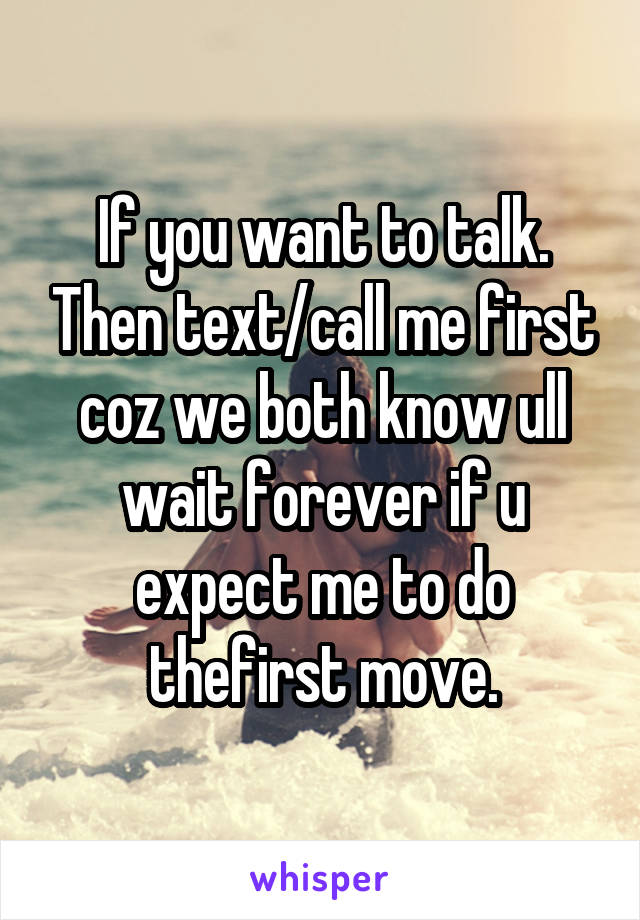 If you want to talk. Then text/call me first coz we both know ull wait forever if u expect me to do thefirst move.