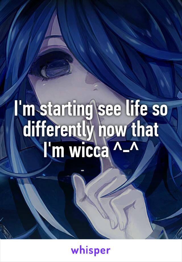I'm starting see life so differently now that I'm wicca ^-^