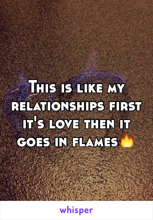 This is like my relationships first it's love then it goes in flames🔥