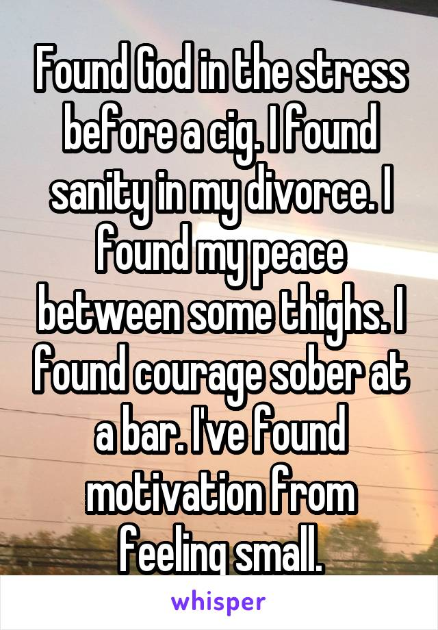 Found God in the stress before a cig. I found sanity in my divorce. I found my peace between some thighs. I found courage sober at a bar. I've found motivation from feeling small.
