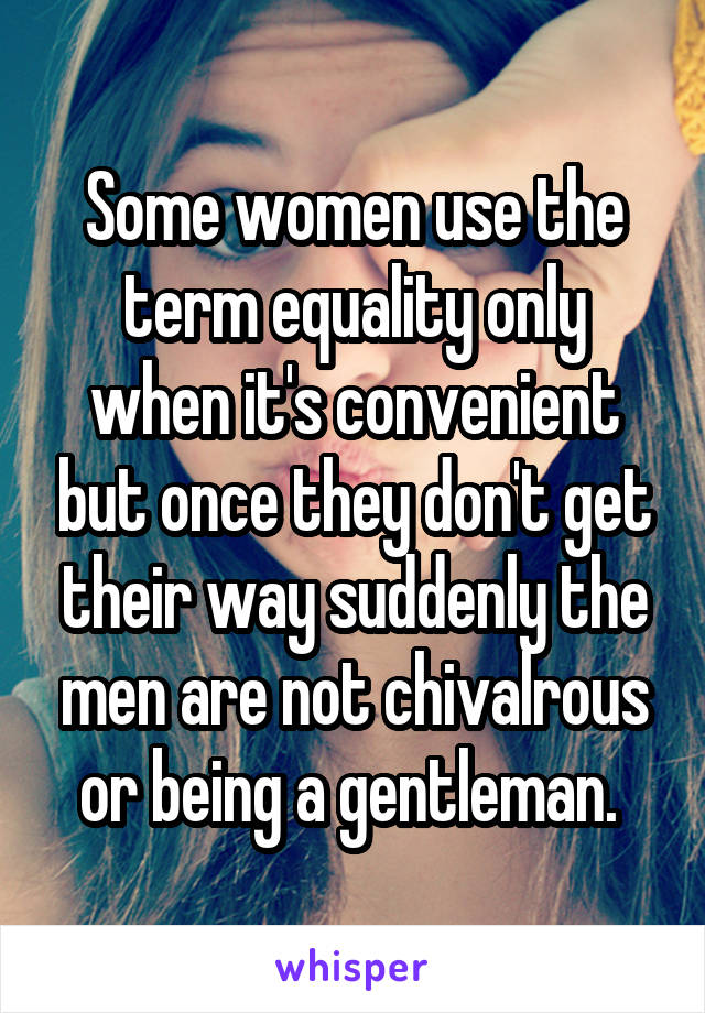 Some women use the term equality only when it's convenient but once they don't get their way suddenly the men are not chivalrous or being a gentleman.