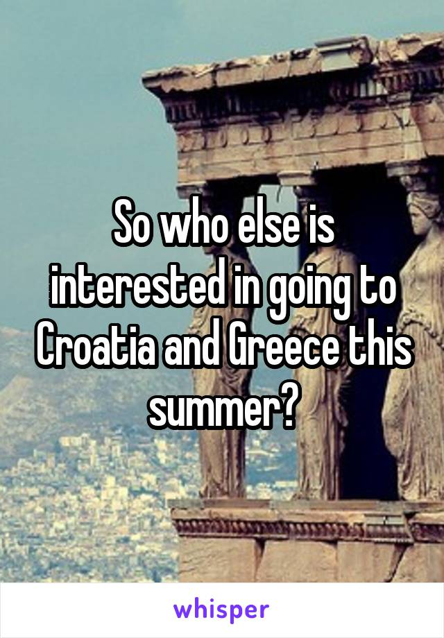So who else is interested in going to Croatia and Greece this summer?