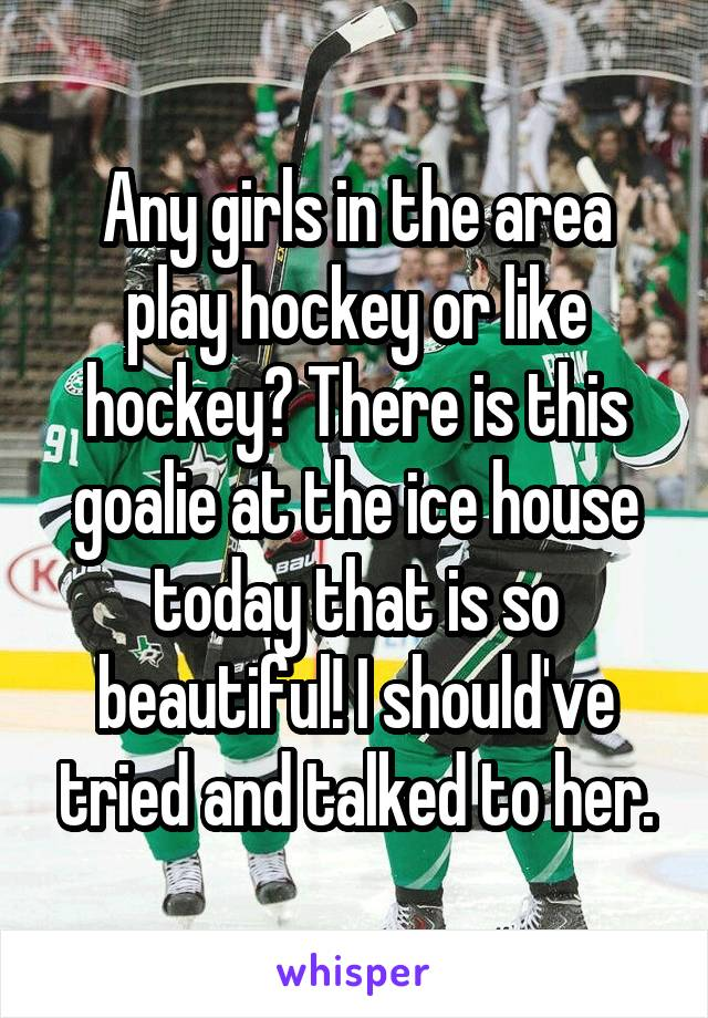Any girls in the area play hockey or like hockey? There is this goalie at the ice house today that is so beautiful! I should've tried and talked to her.